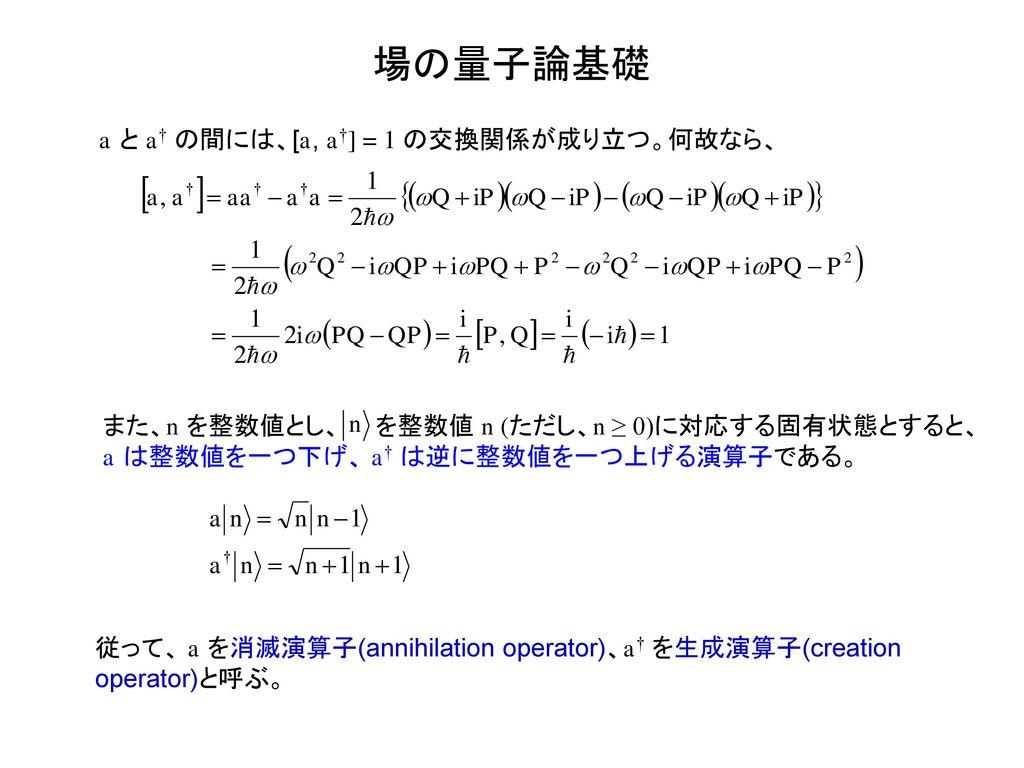 場の量子論基礎 a と a† の間には、[a, a†] = 1 の交換関係が成り立つ。何故なら、
